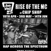 And What - Rise of the MC at Chip Shop BXTN on Thursday 14th June 2018