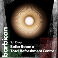 Boiler Room x Total Refreshment Centre at Barbican on Saturday 13th April 2019
