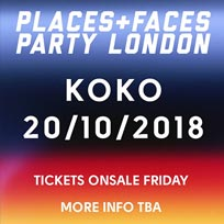 Places + Faces at KOKO on Saturday 20th October 2018