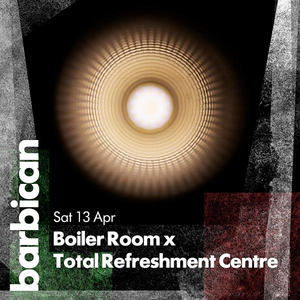 Boiler Room x Total Refreshment Centre at Barbican on Sat 13th April 2019 Flyer